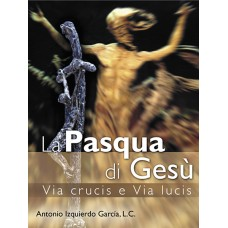 La Pasqua di Gesù. Via Crucis e Via Lucis